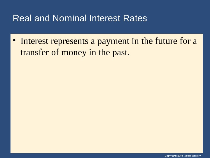 Copyright© 2004 South-Western. Real and Nominal Interest Rates • Interest represents a payment in the future