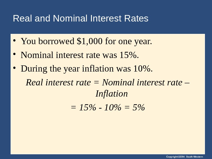 Copyright© 2004 South-Western. Real and Nominal Interest Rates • You borrowed $1, 000 for one year.