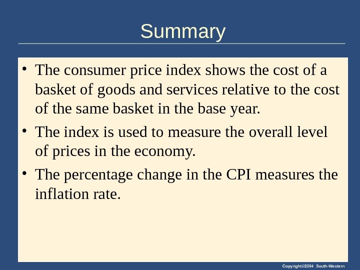 Copyright© 2004 South-Western. Summary • The consumer price index shows the cost of a basket of