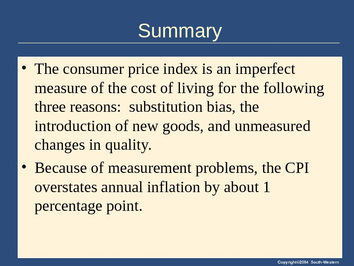 Copyright© 2004 South-Western. Summary • The consumer price index is an imperfect measure of the cost