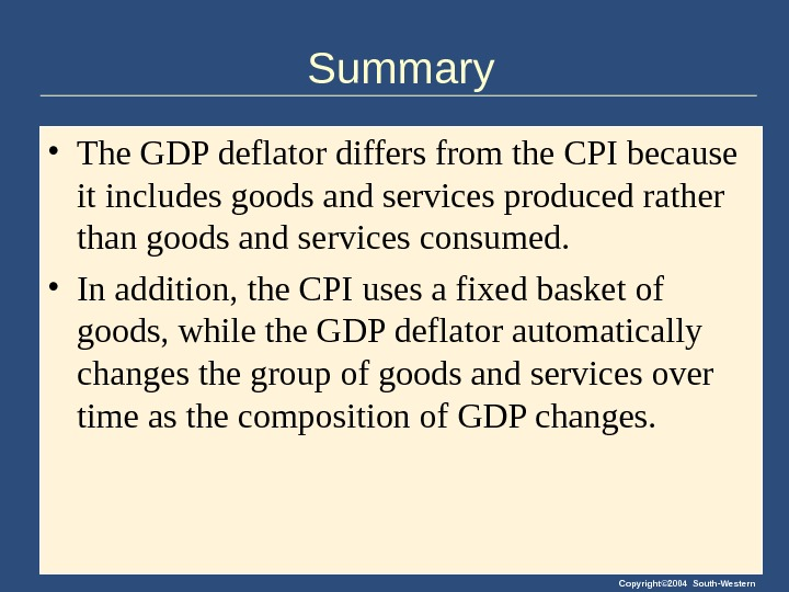 Copyright© 2004 South-Western. Summary • The GDP deflator differs from the CPI because it includes goods
