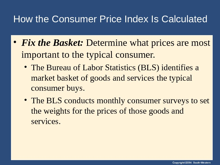 Copyright© 2004 South-Western. How the Consumer Price Index Is Calculated • Fix the Basket:  Determine