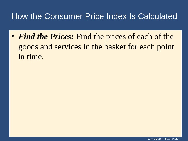 Copyright© 2004 South-Western. How the Consumer Price Index Is Calculated • Find the Prices:  Find