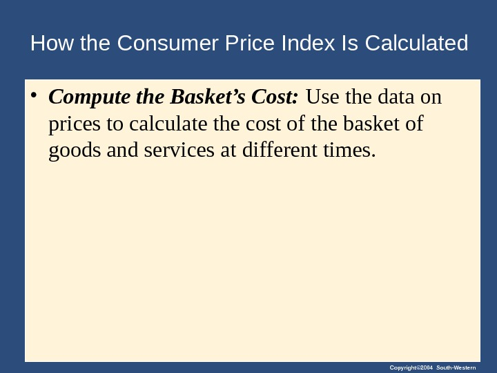 Copyright© 2004 South-Western. How the Consumer Price Index Is Calculated • Compute the Basket's Cost:
