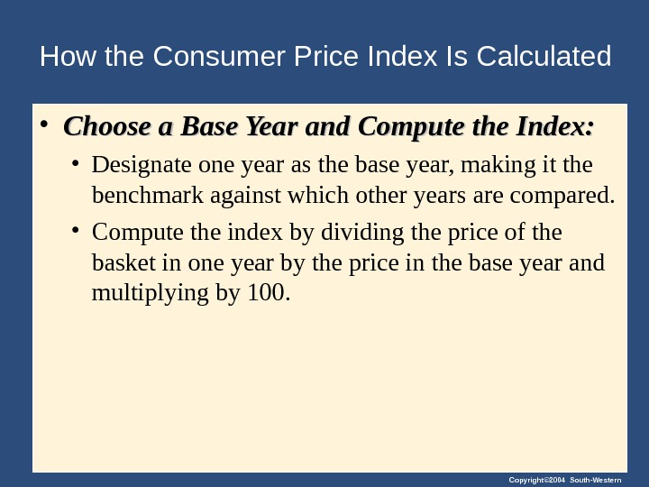 Copyright© 2004 South-Western. How the Consumer Price Index Is Calculated • Choose a Base Year and