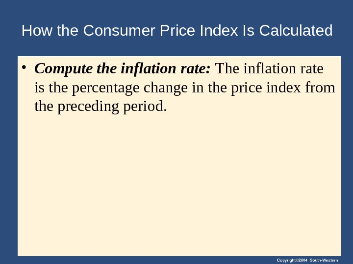 Copyright© 2004 South-Western. How the Consumer Price Index Is Calculated • Compute the inflation rate: