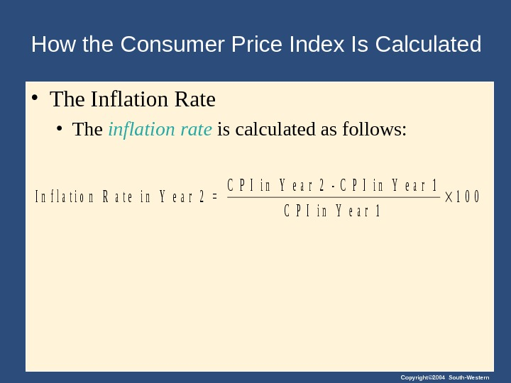 Copyright© 2004 South-Western. How the Consumer Price Index Is Calculated • The Inflation Rate • The