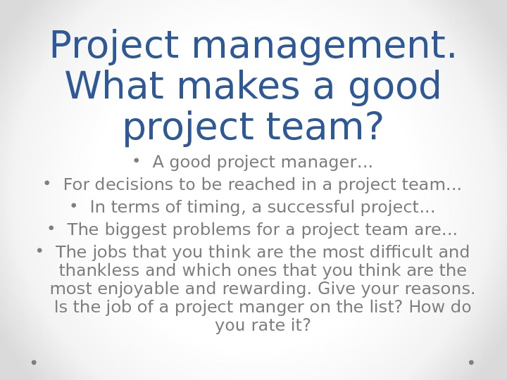 Project management.  What makes a good project team?  • A good project manager… •