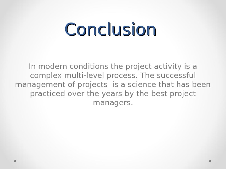 Conclusion In modern conditions the project activity is a complex multi-level process. The successful management of