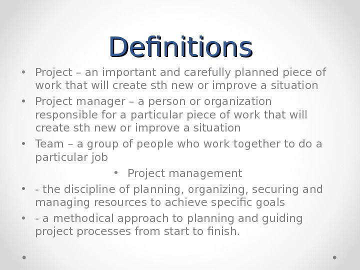 Definitions • Project – an important and carefully planned piece of work that will create sth