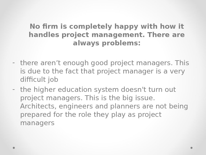 No firm is completely happy with how it handles project management. There always problems: - there