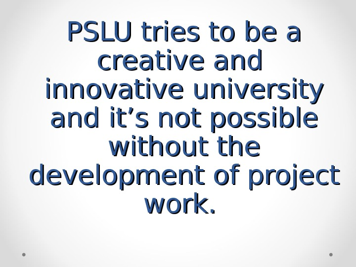 PSLU tries to be a creative and  innovative university and it's not possible without the