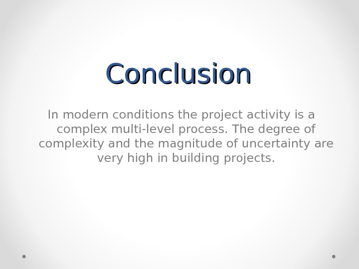 Conclusion  In modern conditions the project activity is a complex multi-level process. The degree of