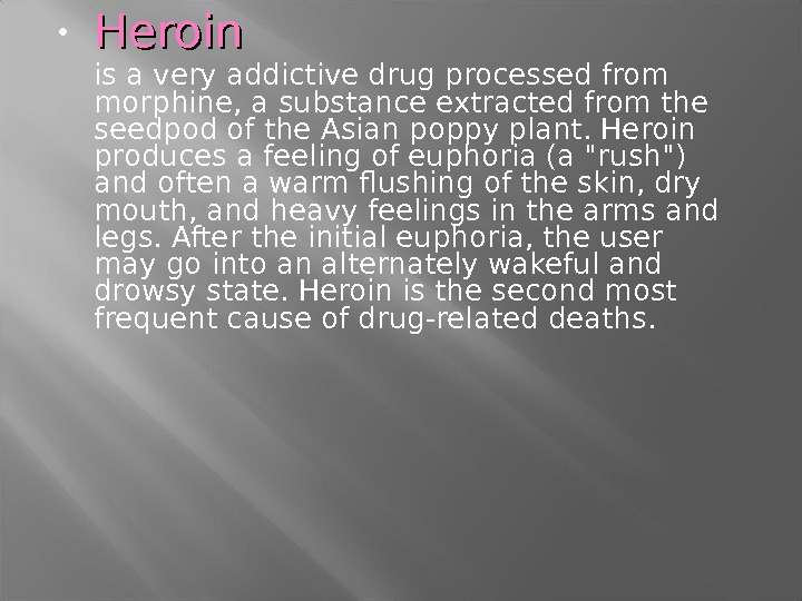 • Heroin  is a very addictive drug processed from morphine, a substance extracted from