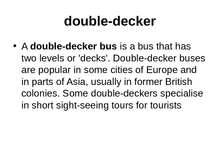 double-decker • A double-decker bus is a bus that has two levels or 'decks'.