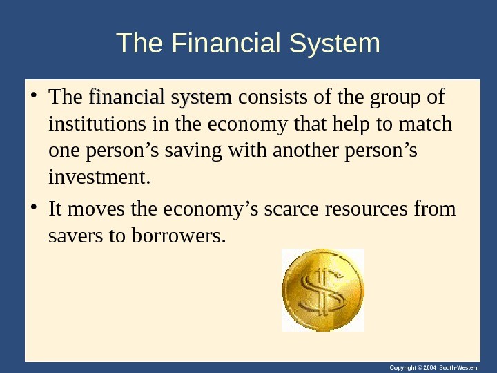 Copyright © 2004 South-Western. The Financial System  • The financial system consists of the group