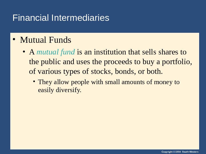 Copyright © 2004 South-Western. Financial Intermediaries • Mutual Funds • A mutual fund is an institution