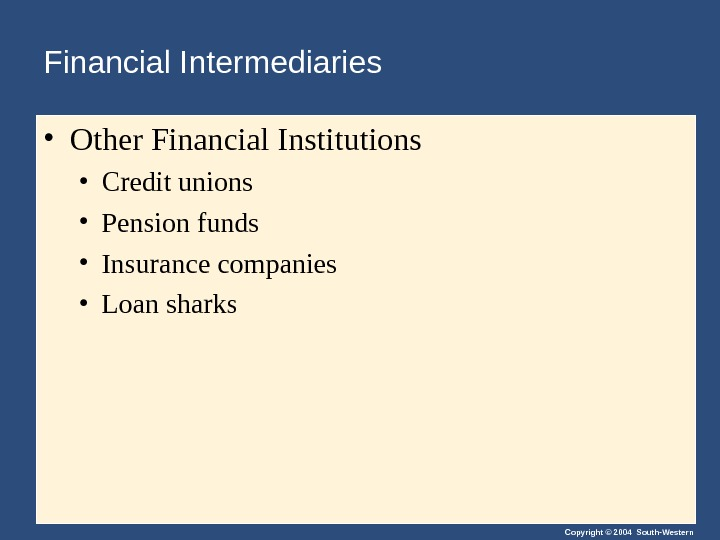 Copyright © 2004 South-Western. Financial Intermediaries  • Other Financial Institutions  • Credit unions •
