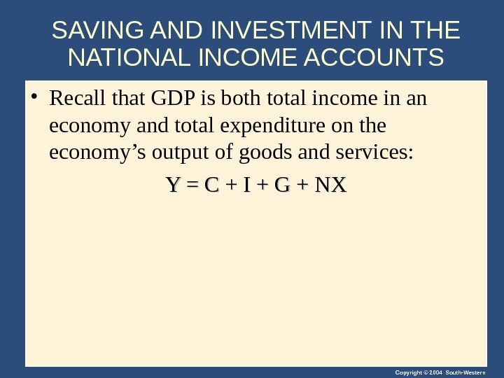 Copyright © 2004 South-Western. SAVING AND INVESTMENT IN THE NATIONAL INCOME ACCOUNTS • Recall that GDP