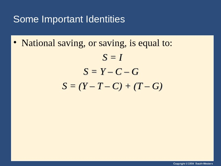 Copyright © 2004 South-Western. Some Important Identities • National saving, or saving, is equal to: S