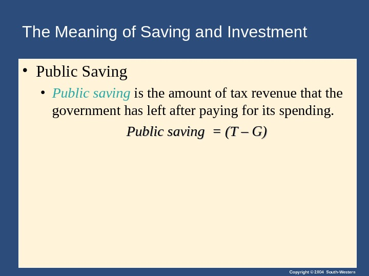 Copyright © 2004 South-Western. The Meaning of Saving and Investment • Public Saving • Public saving