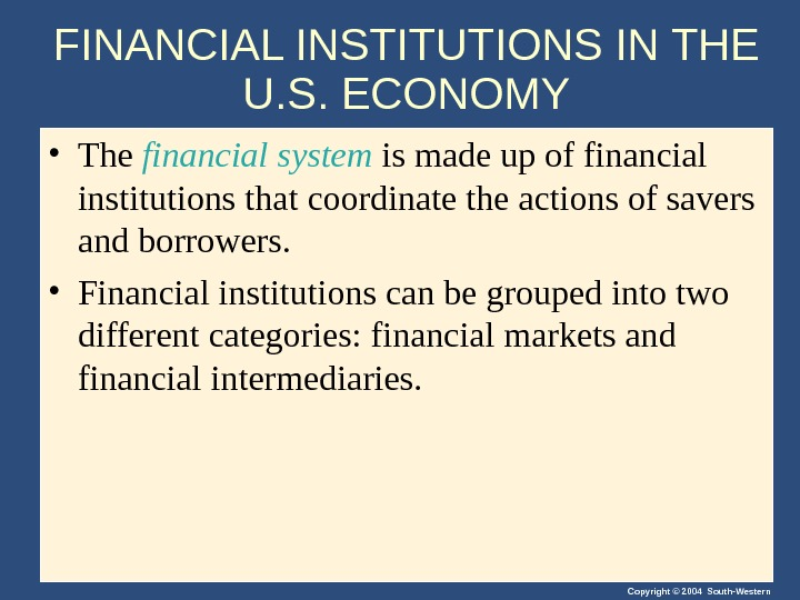 Copyright © 2004 South-Western. FINANCIAL INSTITUTIONS IN THE U. S. ECONOMY • The financial system is