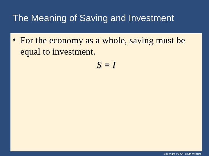 Copyright © 2004 South-Western. The Meaning of Saving and Investment • For the economy as a