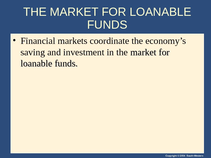 Copyright © 2004 South-Western. THE MARKET FOR LOANABLE FUNDS • Financial markets coordinate the economy's saving