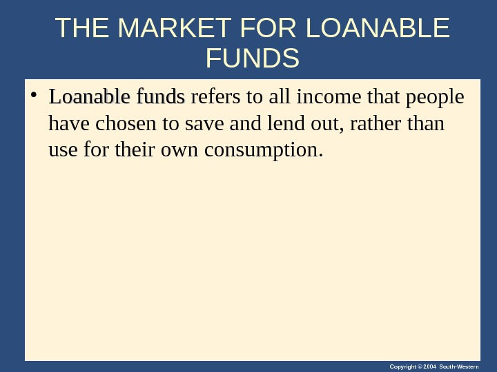 Copyright © 2004 South-Western. THE MARKET FOR LOANABLE FUNDS • Loanable funds refers to all income