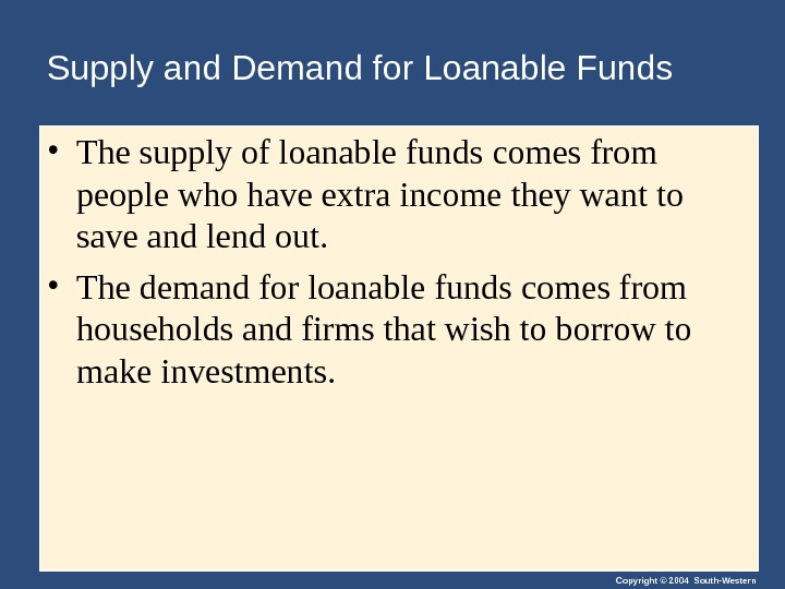 Copyright © 2004 South-Western. Supply and Demand for Loanable Funds • The supply of loanable funds