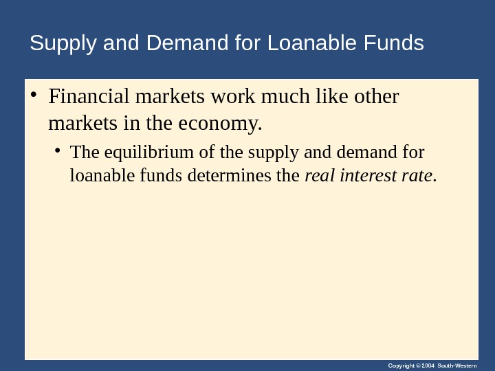 Copyright © 2004 South-Western. Supply and Demand for Loanable Funds • Financial markets work much like
