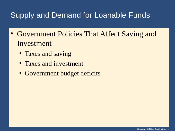 Copyright © 2004 South-Western. Supply and Demand for Loanable Funds • Government Policies That Affect Saving