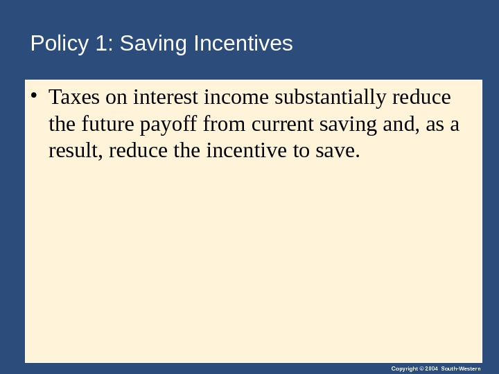 Copyright © 2004 South-Western. Policy 1: Saving Incentives • Taxes on interest income substantially reduce the