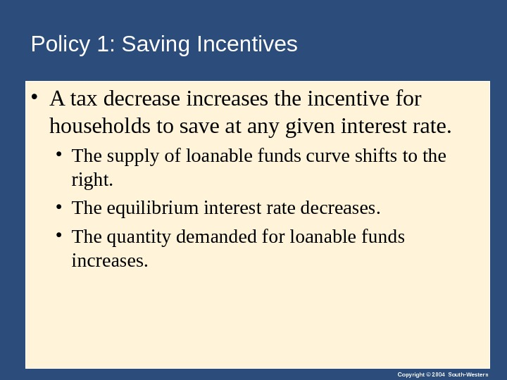 Copyright © 2004 South-Western. Policy 1: Saving Incentives • A tax decrease increases the incentive for