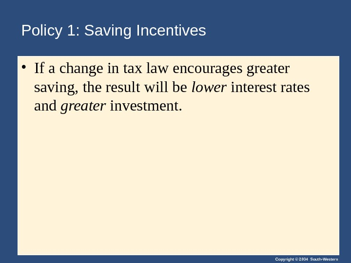Copyright © 2004 South-Western. Policy 1: Saving Incentives • If a change in tax law encourages