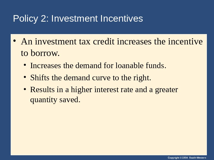 Copyright © 2004 South-Western. Policy 2: Investment Incentives • An investment tax credit increases the incentive
