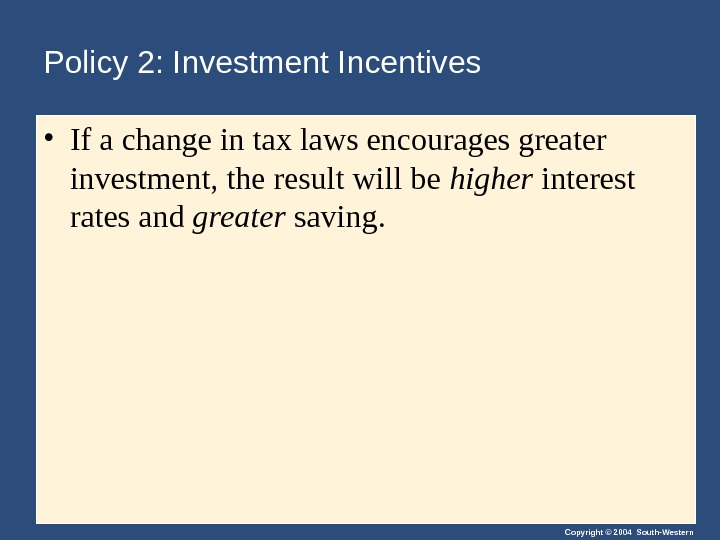 Copyright © 2004 South-Western. Policy 2: Investment Incentives • If a change in tax laws encourages