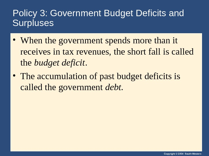 Copyright © 2004 South-Western. Policy 3: Government Budget Deficits and Surpluses • When the government spends