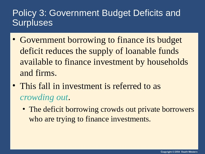 Copyright © 2004 South-Western. Policy 3: Government Budget Deficits and Surpluses • Government borrowing to finance