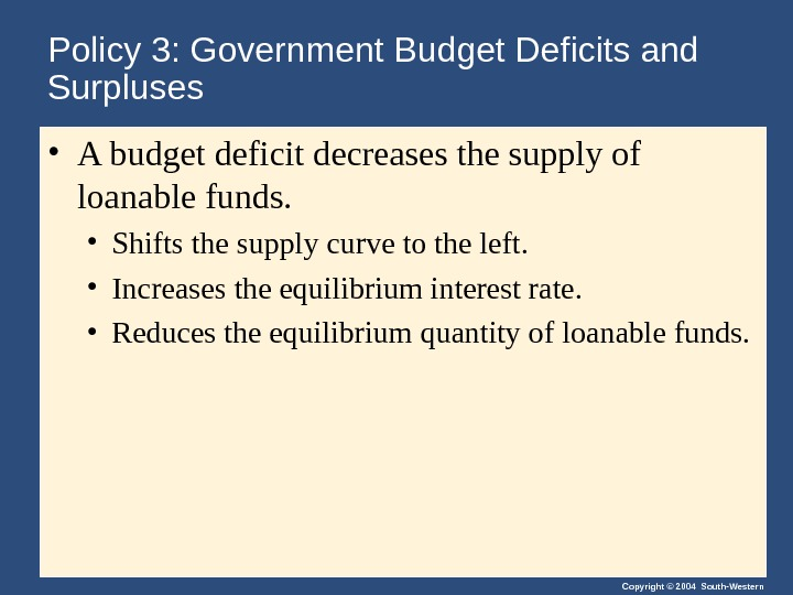Copyright © 2004 South-Western. Policy 3: Government Budget Deficits and Surpluses • A budget deficit decreases