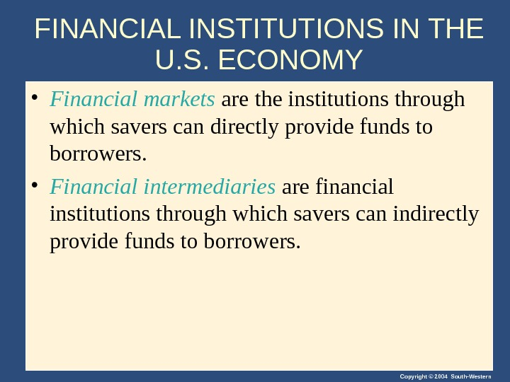 Copyright © 2004 South-Western. FINANCIAL INSTITUTIONS IN THE U. S. ECONOMY • Financial markets are the