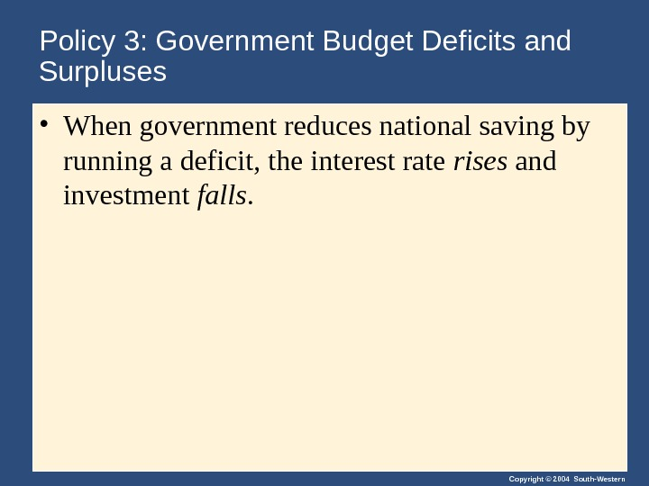 Copyright © 2004 South-Western. Policy 3: Government Budget Deficits and Surpluses • When government reduces national