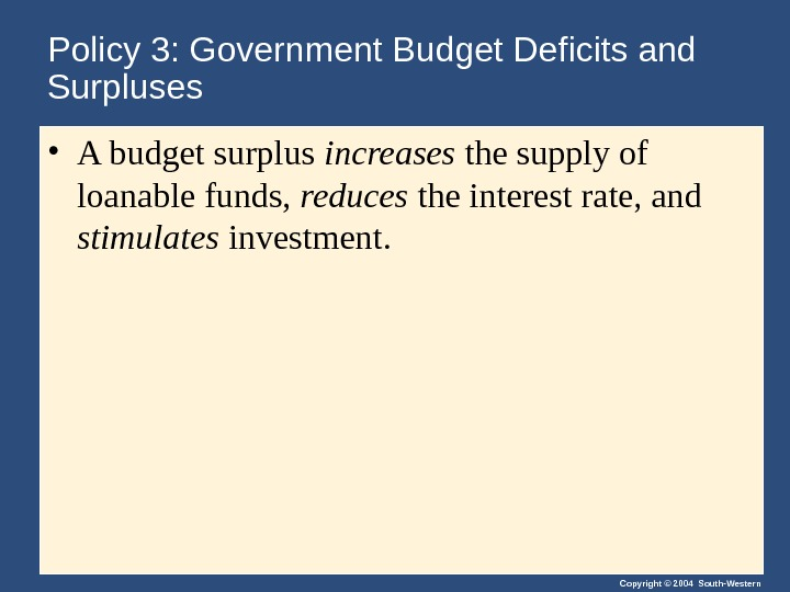 Copyright © 2004 South-Western. Policy 3: Government Budget Deficits and Surpluses • A budget surplus increases