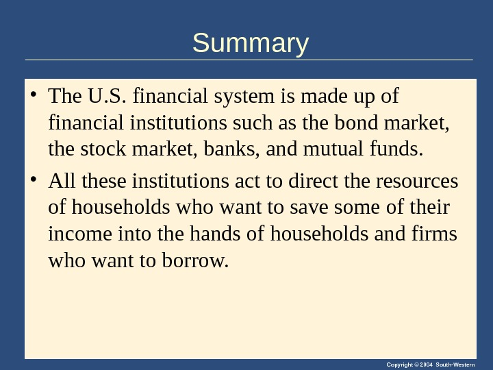 Copyright © 2004 South-Western. Summary • The U. S. financial system is made up of financial