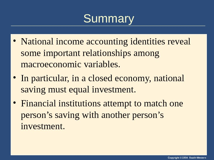 Copyright © 2004 South-Western. Summary • National income accounting identities reveal some important relationships among macroeconomic