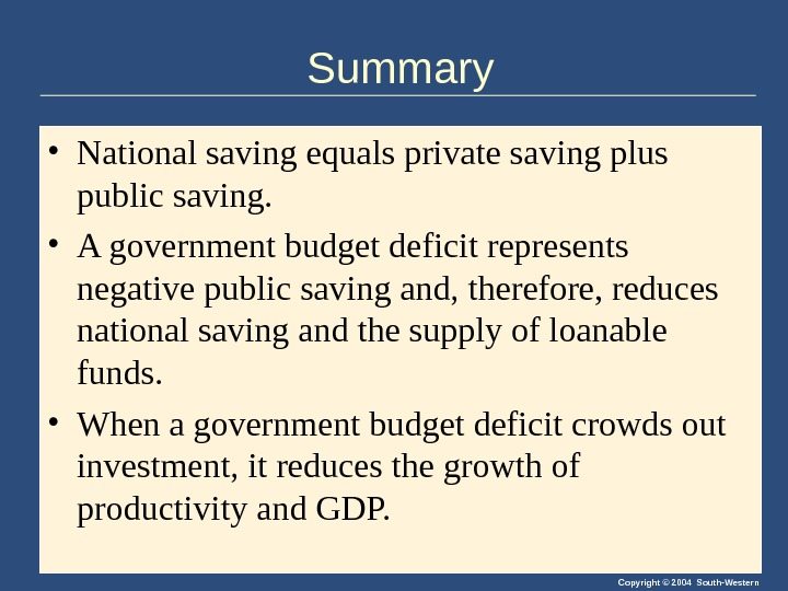 Copyright © 2004 South-Western. Summary • National saving equals private saving plus public saving.  •