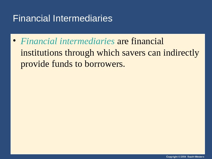 Copyright © 2004 South-Western. Financial Intermediaries • Financial intermediaries are financial institutions through which savers can