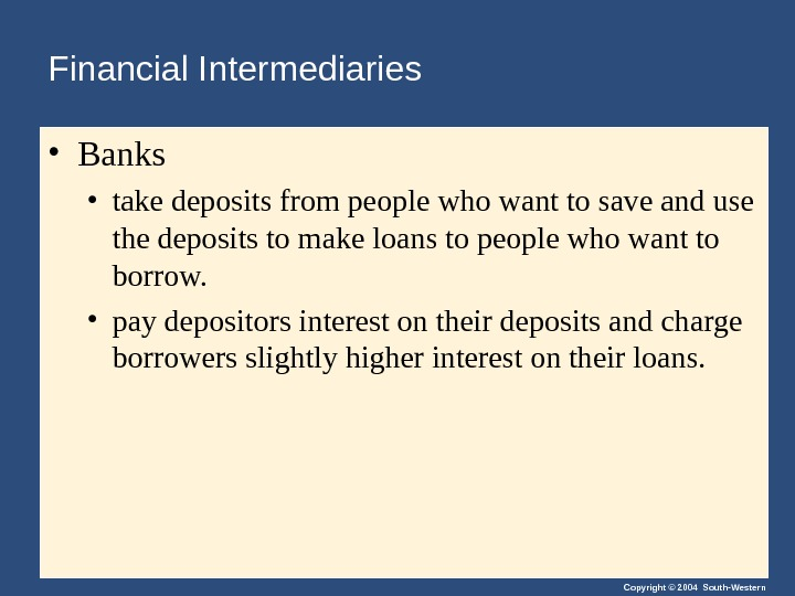 Copyright © 2004 South-Western. Financial Intermediaries • Banks • take deposits from people who want to