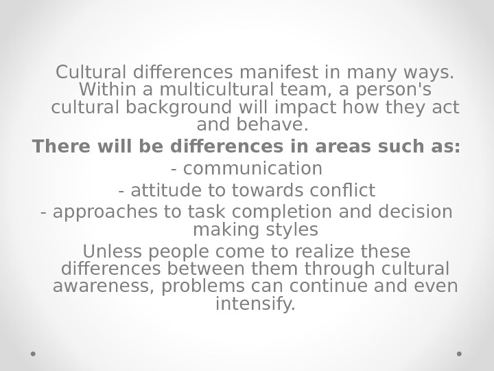 Cultural differences manifest in many ways.  Within a multicultural team, a person's cultural background will
