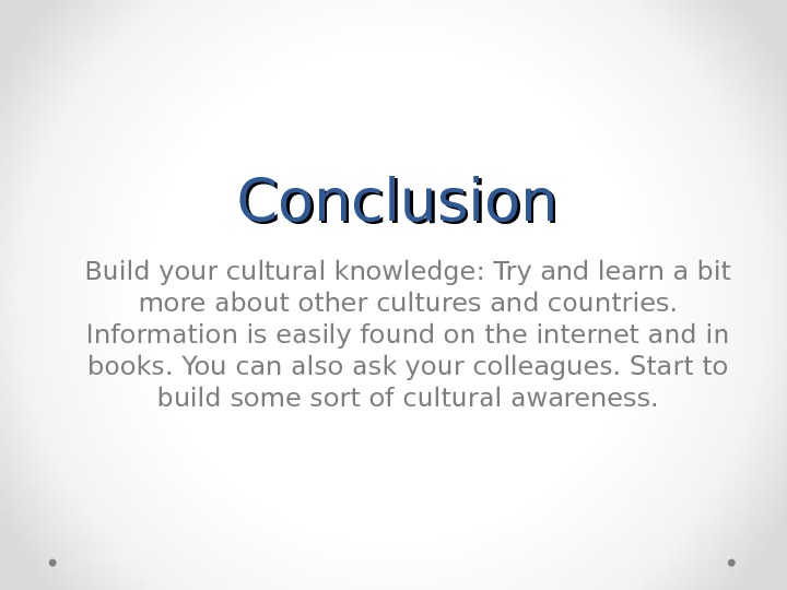 Conclusion Build your cultural knowledge: Try and learn a bit more about other cultures and countries.